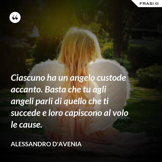 Ciascuno ha un angelo custode accanto. Basta che tu agli angeli parli di quello che ti succede e loro capiscono al volo le cause. - Alessandro D'Avenia