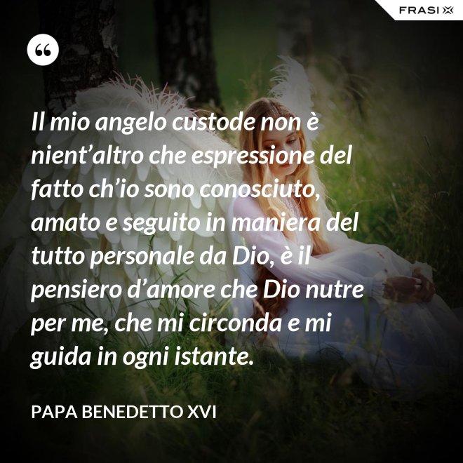Il mio angelo custode non è nient'altro che espressione del fatto ch'io sono conosciuto, amato e seguito in maniera del tutto personale da Dio, è il pensiero d'amore che Dio nutre per me, che mi circonda e mi guida in ogni istante. - Papa Benedetto XVI