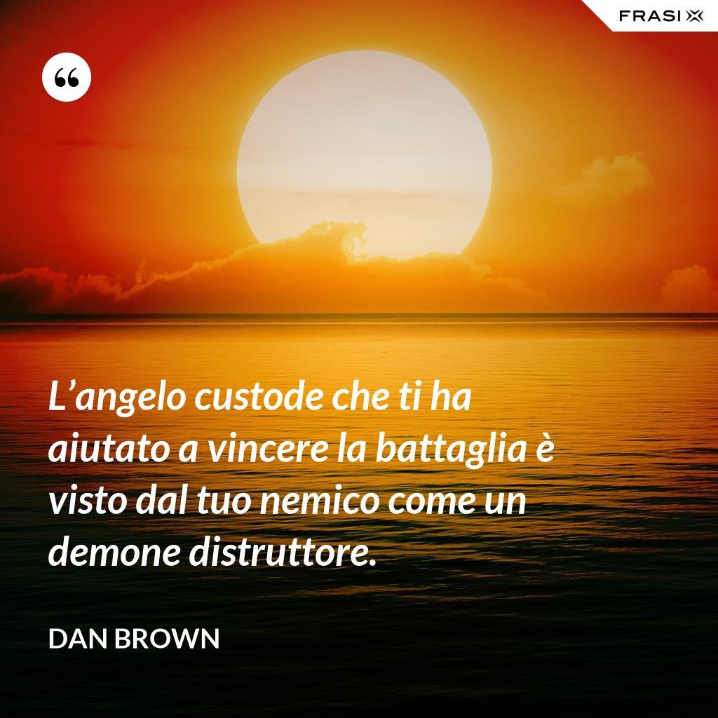 L'angelo custode che ti ha aiutato a vincere la battaglia è visto dal tuo nemico come un demone distruttore. - Dan Brown