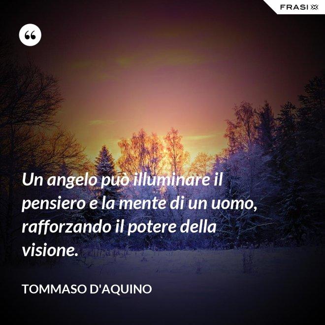 Un angelo può illuminare il pensiero e la mente di un uomo, rafforzando il potere della visione. - Tommaso d'Aquino