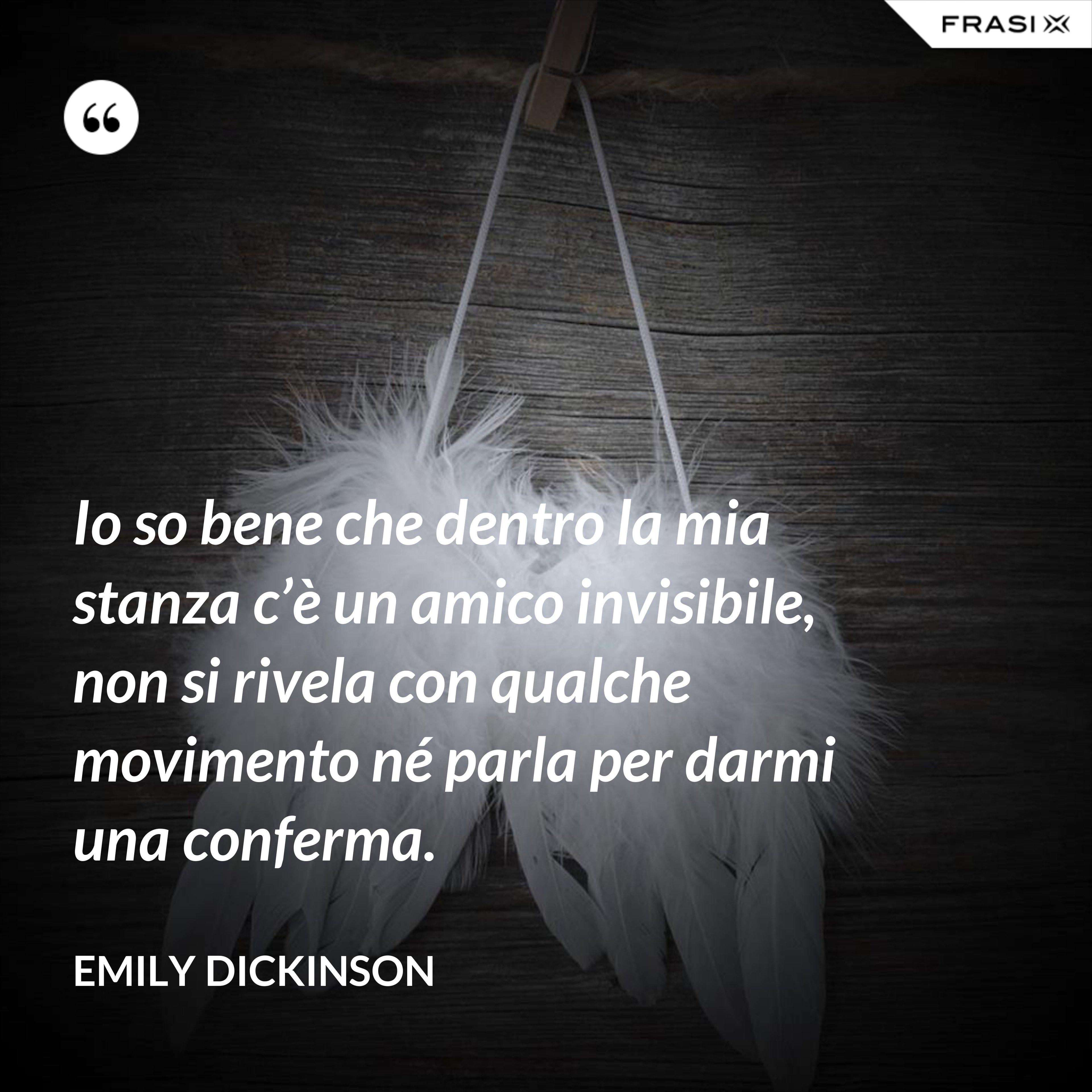 Io so bene che dentro la mia stanza c'è un amico invisibile, non si rivela con qualche movimento né parla per darmi una conferma. - Emily Dickinson
