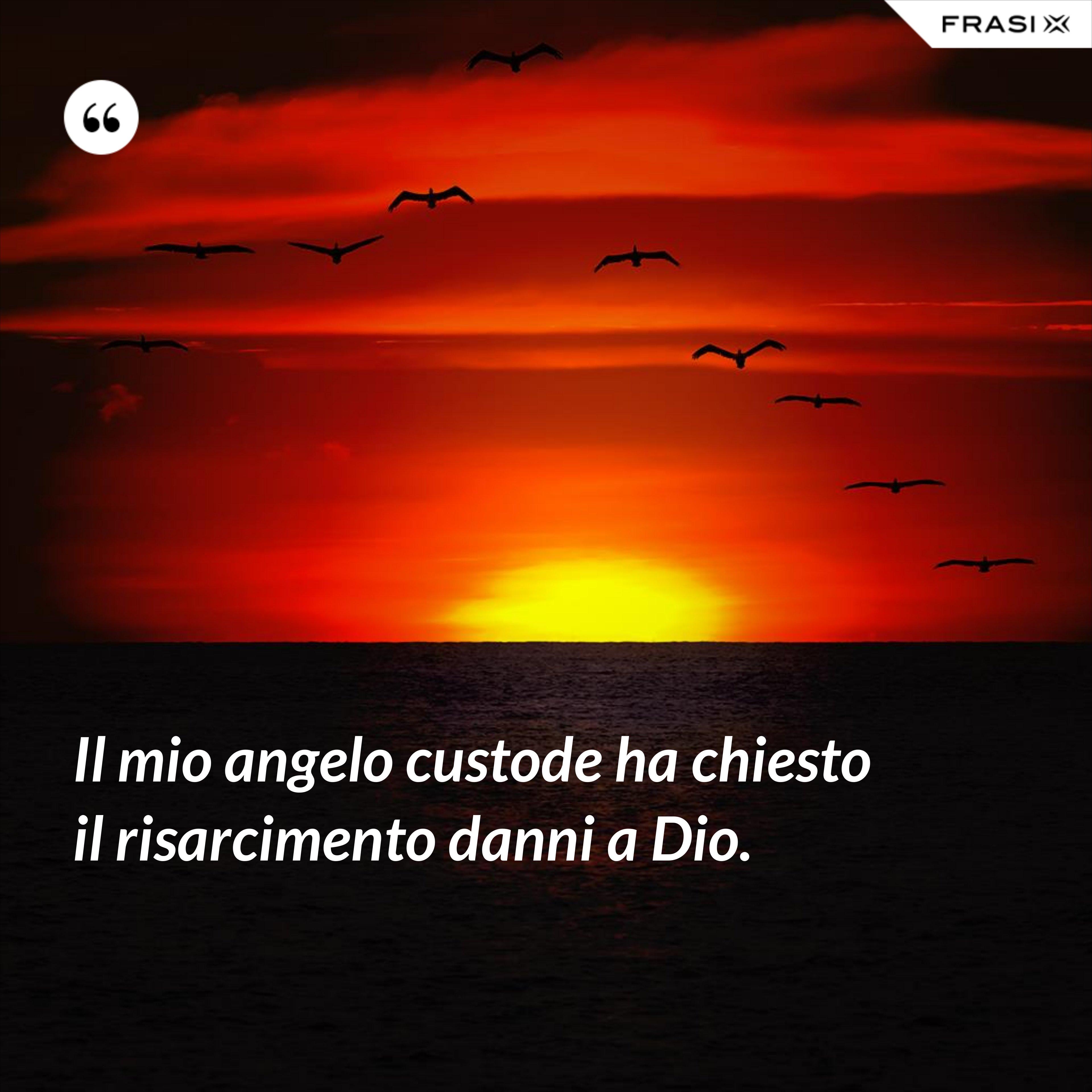 Il mio angelo custode ha chiesto il risarcimento danni a Dio. - Anonimo