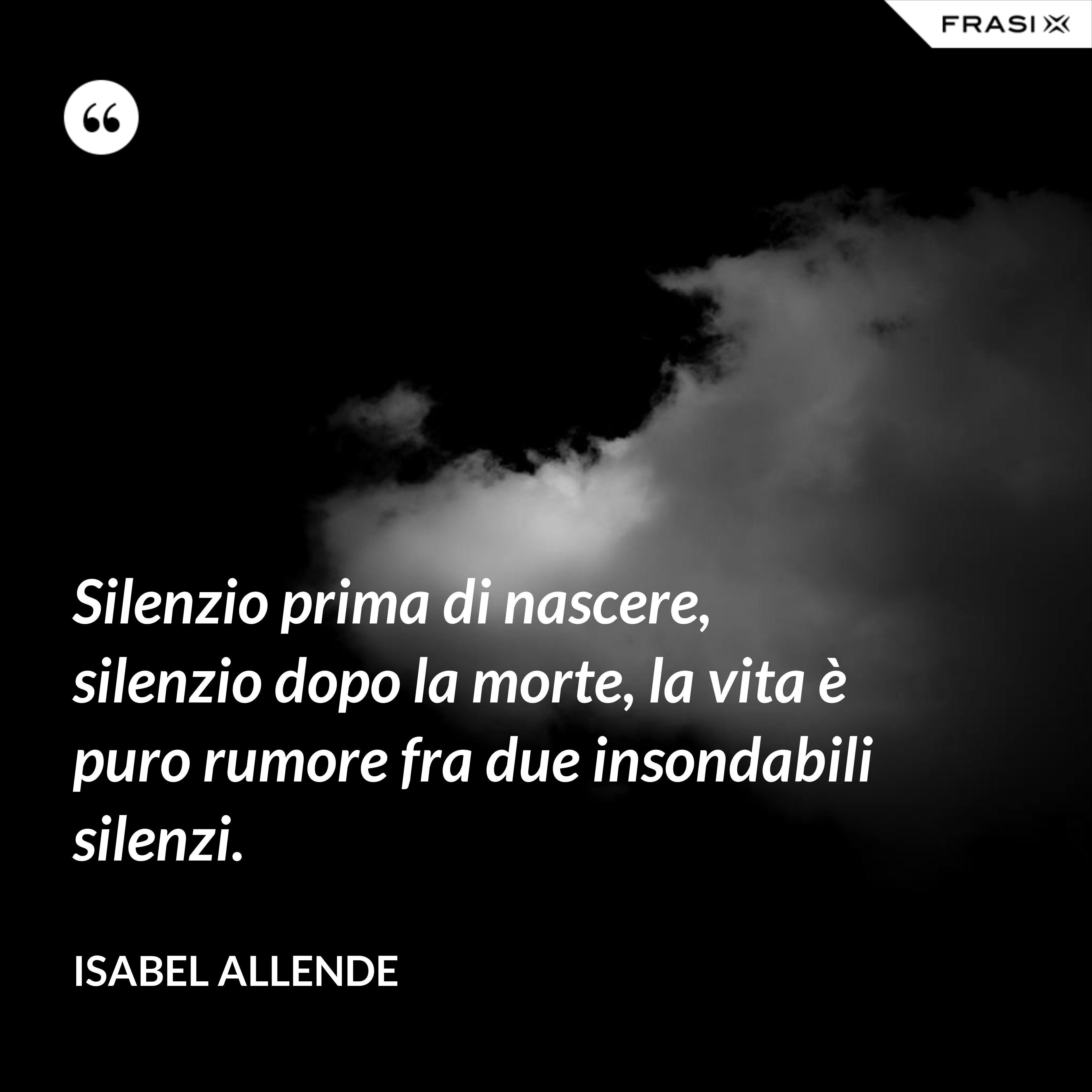 Silenzio prima di nascere, silenzio dopo la morte, la vita è puro rumore fra due insondabili silenzi. - Isabel Allende