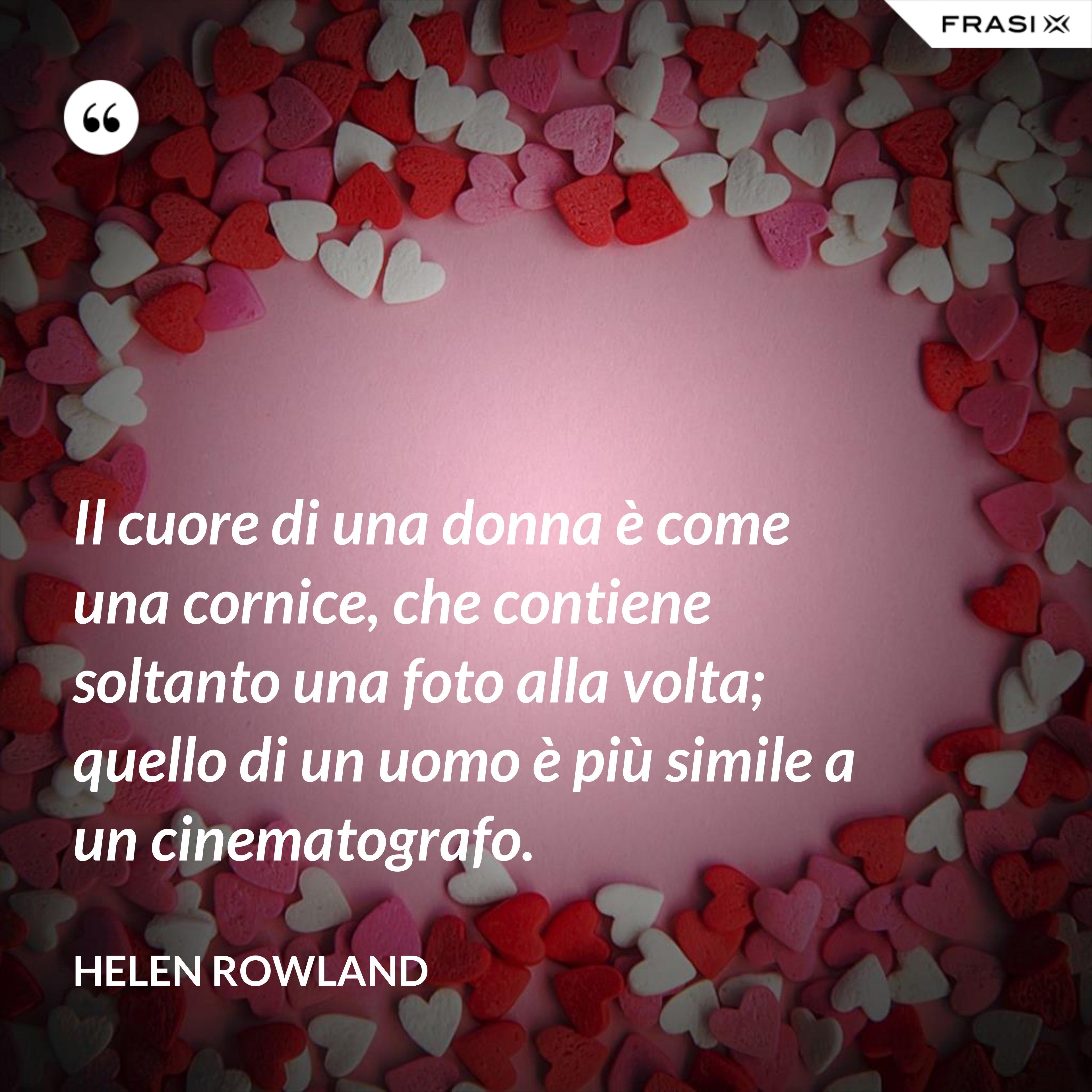 Il cuore di una donna è come una cornice, che contiene soltanto una foto alla volta; quello di un uomo è più simile a un cinematografo. - Helen Rowland