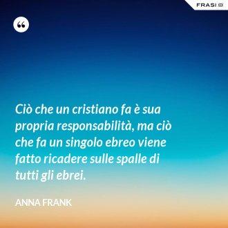 Ciò che un cristiano fa è sua propria responsabilità, ma ciò che fa un singolo ebreo viene fatto ricadere sulle spalle di tutti gli ebrei. - Anna Frank