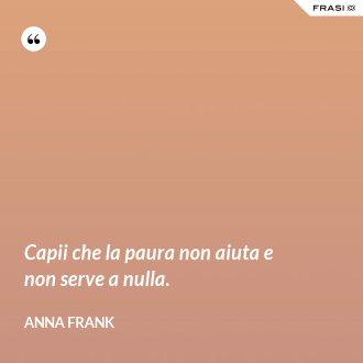 Capii che la paura non aiuta e non serve a nulla. - Anna Frank