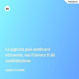 La pigrizia può sembrare attraente, ma il lavoro ti dà soddisfazione. - Anna Frank