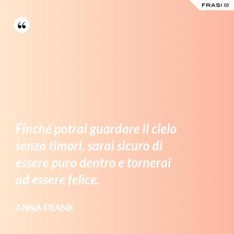 Finché potrai guardare il cielo senza timori, sarai sicuro di essere puro dentro e tornerai ad essere felice. - Anna Frank