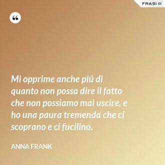 Mi opprime anche piú di quanto non possa dire il fatto che non possiamo mai uscire, e ho una paura tremenda che ci scoprano e ci fucilino. - Anna Frank
