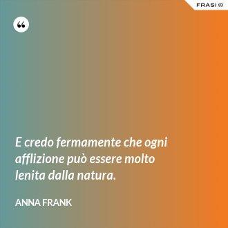E credo fermamente che ogni afflizione può essere molto lenita dalla natura. - Anna Frank
