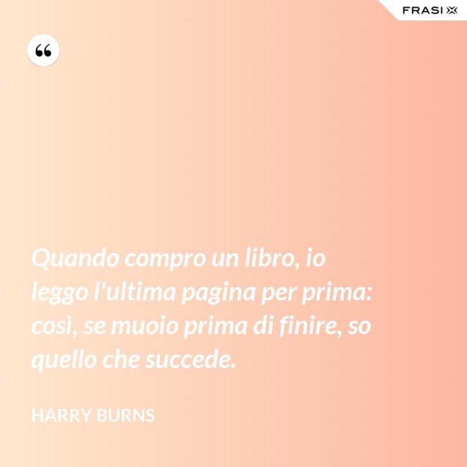 Quando compro un libro, io leggo l'ultima pagina per prima: così, se muoio prima di finire, so quello che succede. - Harry Burns