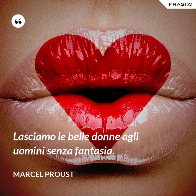 Lasciamo le belle donne agli uomini senza fantasia. - Marcel Proust