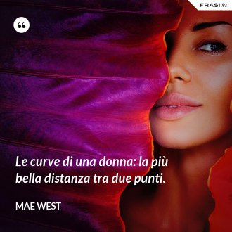 Le curve di una donna: la più bella distanza tra due punti. - Mae West