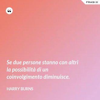 Se due persone stanno con altri la possibilità di un coinvolgimento diminuisce. - Harry Burns