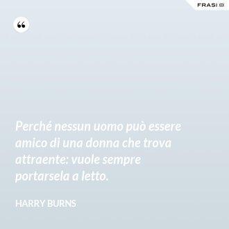Perché nessun uomo può essere amico di una donna che trova attraente: vuole sempre portarsela a letto. - Harry Burns