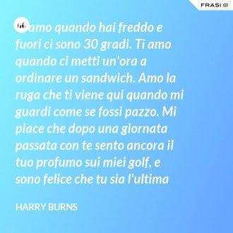 Ti amo quando hai freddo e fuori ci sono 30 gradi. Ti amo quando ci metti un'ora a ordinare un sandwich. Amo la ruga che ti viene qui quando mi guardi come se fossi pazzo. Mi piace che dopo una giornata passata con te sento ancora il tuo profumo sui miei golf, e sono felice che tu sia l'ultima persona con cui chiacchiero prima di addormentarmi la sera. - Harry Burns