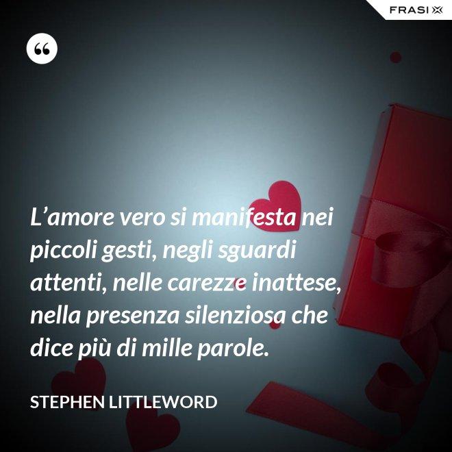 L'amore vero si manifesta nei piccoli gesti, negli sguardi attenti, nelle carezze inattese, nella presenza silenziosa che dice più di mille parole. - Stephen Littleword