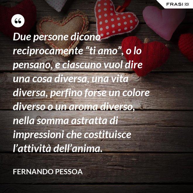 """Due persone dicono reciprocamente """"ti amo"""", o lo pensano, e ciascuno vuol dire una cosa diversa, una vita diversa, perfino forse un colore diverso o un aroma diverso, nella somma astratta di impressioni che costituisce l'attività dell'anima. - Fernando Pessoa"""