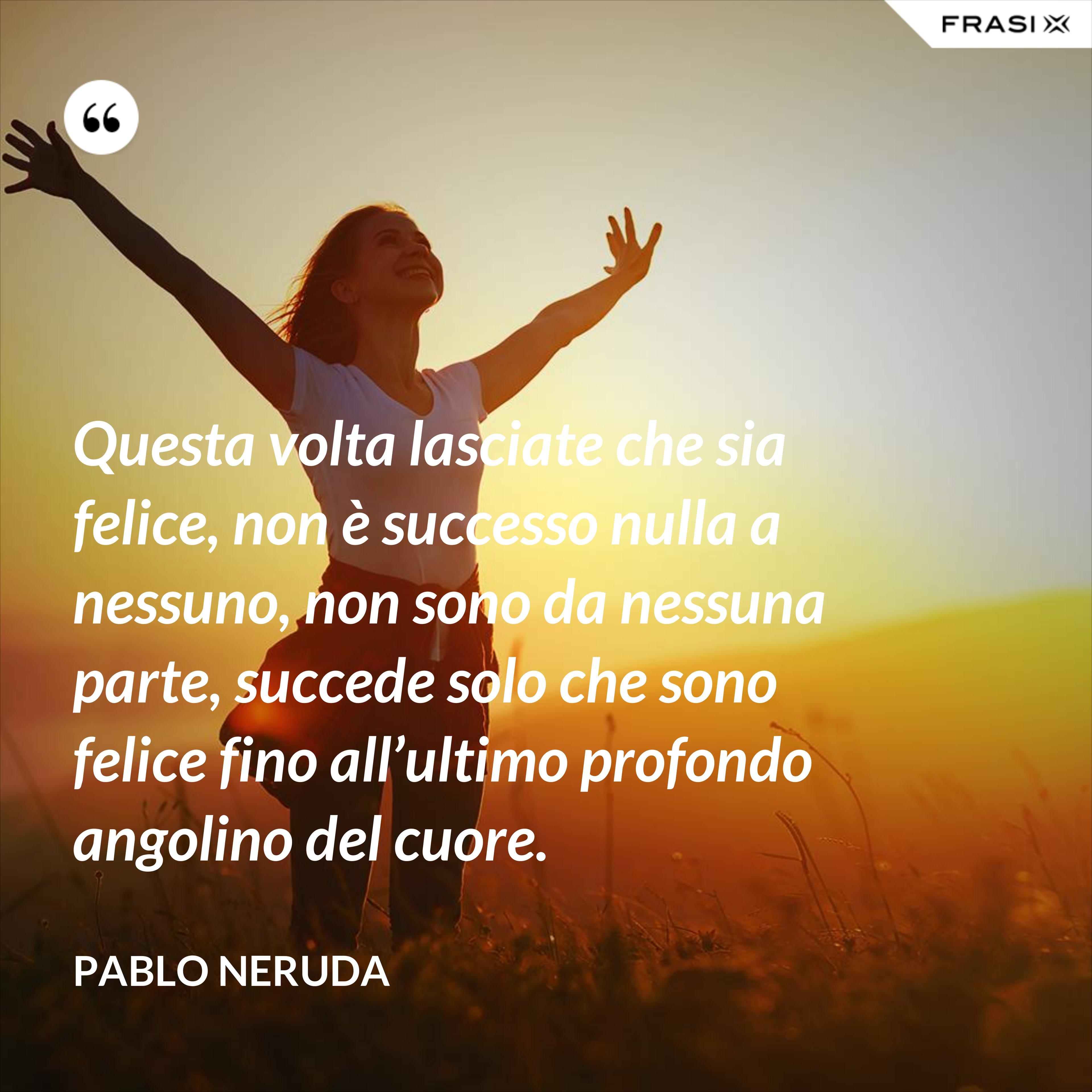 Questa volta lasciate che sia felice, non è successo nulla a nessuno, non sono da nessuna parte, succede solo che sono felice fino all'ultimo profondo angolino del cuore. - Pablo Neruda