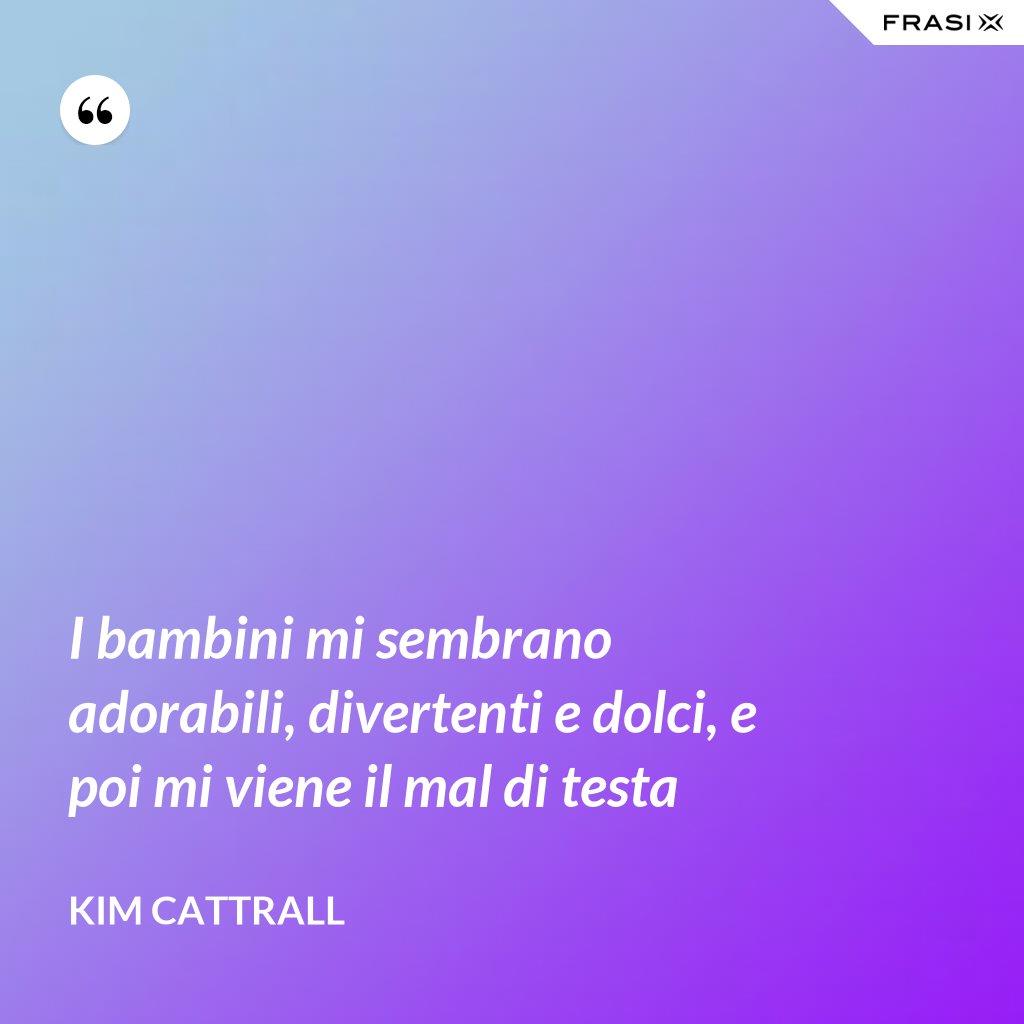 I bambini mi sembrano adorabili, divertenti e dolci, e poi mi viene il mal di testa - Kim Cattrall