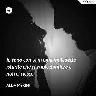 Io sono con te in ogni maledetto istante che ci vuole dividere e non ci riesce. - Alda Merini