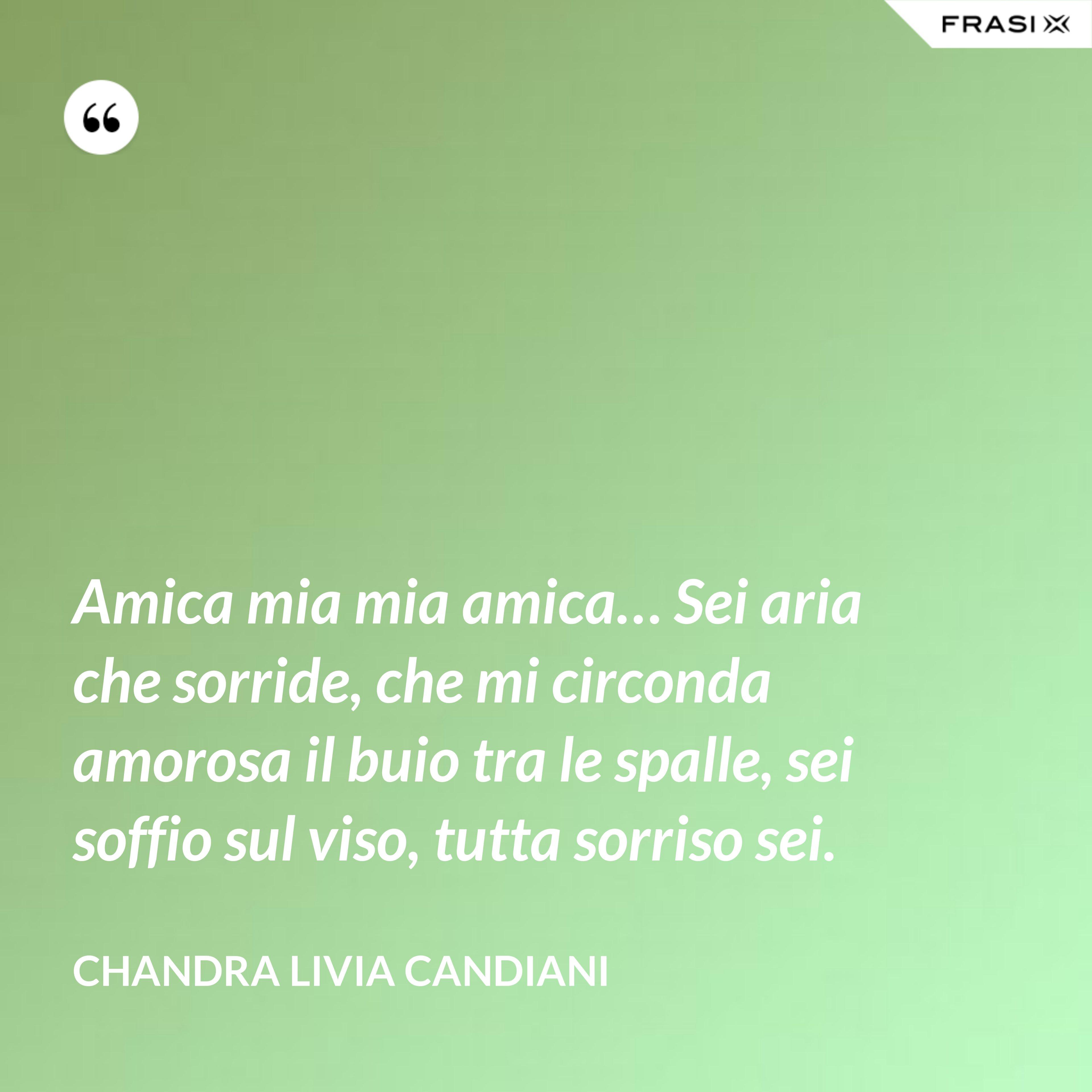 Amica mia mia amica… Sei aria che sorride, che mi circonda amorosa il buio tra le spalle, sei soffio sul viso, tutta sorriso sei. - Chandra Livia Candiani