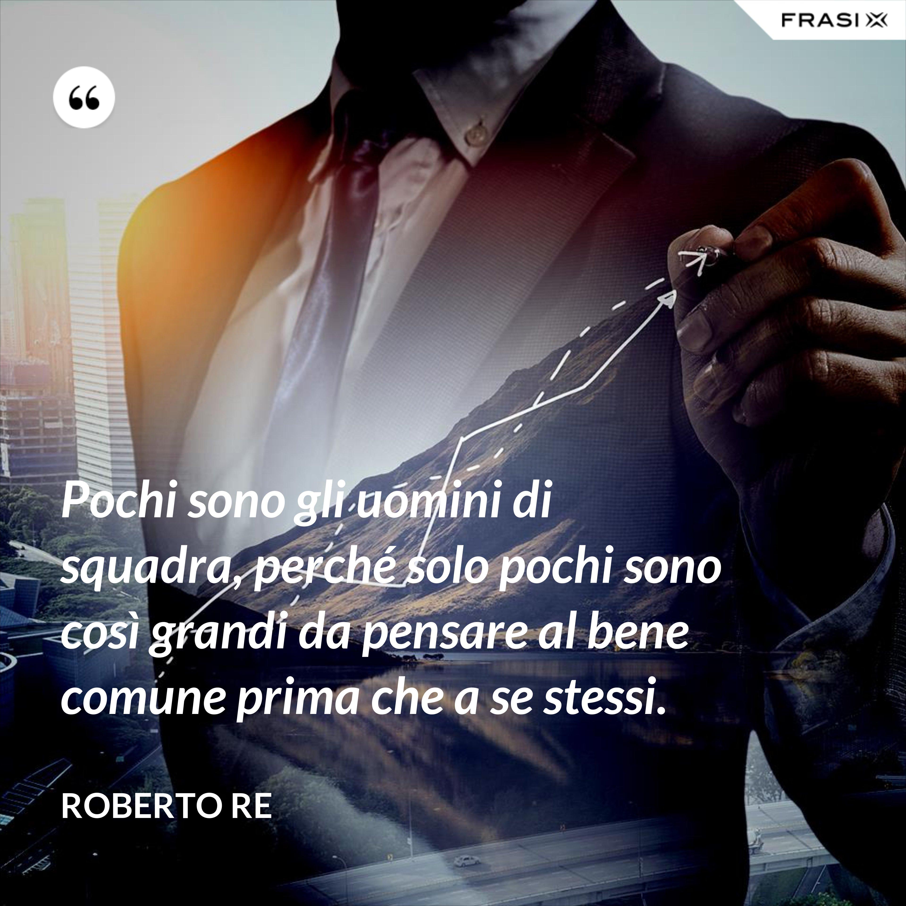 Pochi sono gli uomini di squadra, perché solo pochi sono così grandi da pensare al bene comune prima che a se stessi. - Roberto Re