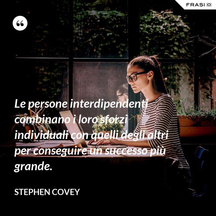 Le persone interdipendenti combinano i loro sforzi individuali con quelli degli altri per conseguire un successo più grande.