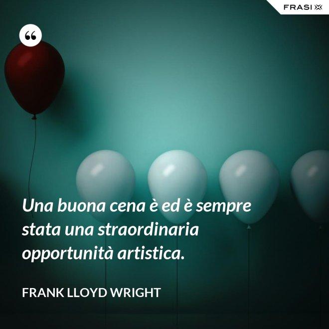 Una buona cena è ed è sempre stata una straordinaria opportunità artistica. - Frank Lloyd Wright