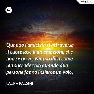 Quando l'amicizia ti attraversa il cuore lascia un'emozione che non se ne va. Non so dirti come ma succede solo quando due persone fanno insieme un volo. - Laura Pausini