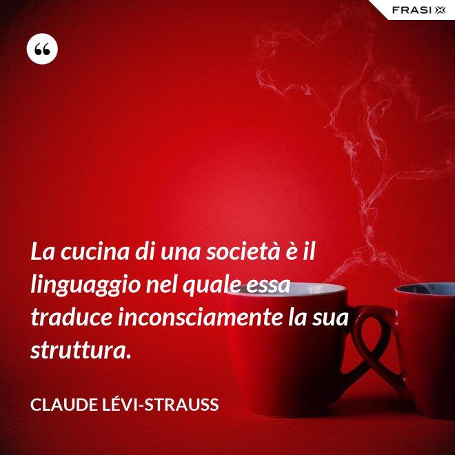 La cucina di una società è il linguaggio nel quale essa traduce inconsciamente la sua struttura. - Claude Lévi-Strauss