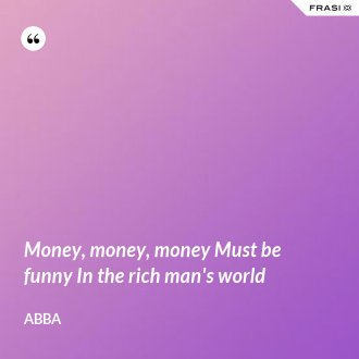 Money, money, money Must be funny In the rich man's world - Abba