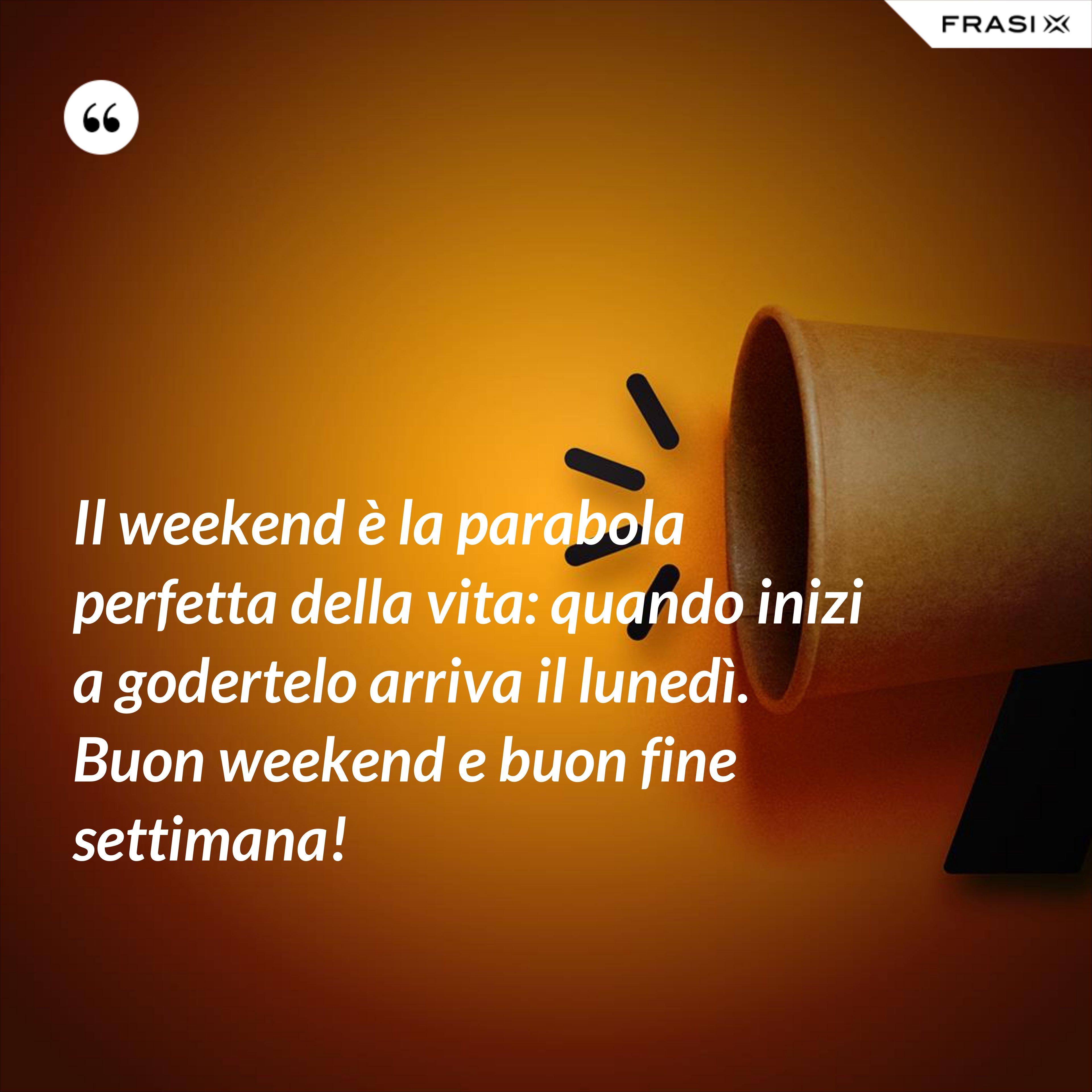 Il weekend è la parabola perfetta della vita: quando inizi a godertelo arriva il lunedì. Buon weekend e buon fine settimana! - Anonimo