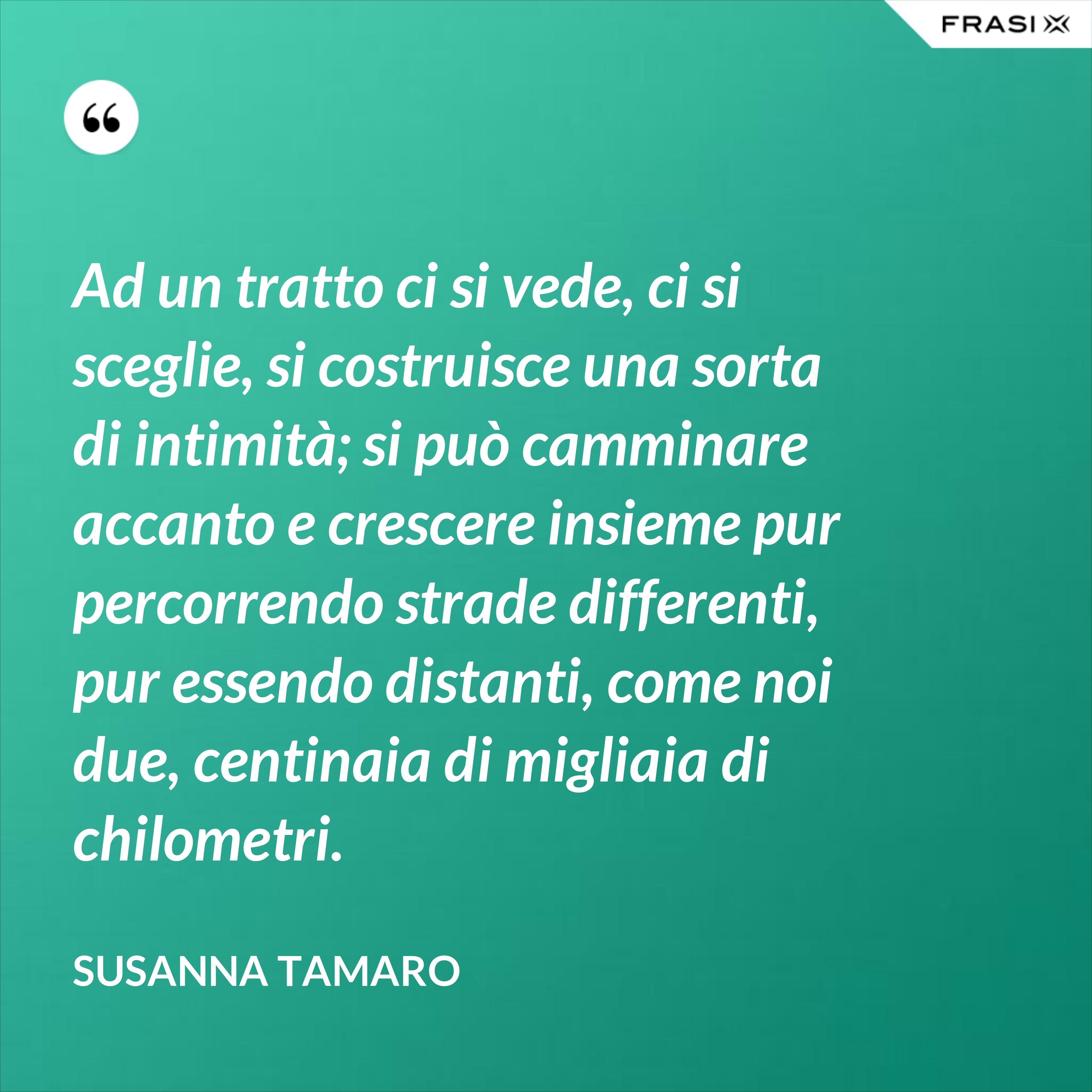 Ad un tratto ci si vede, ci si sceglie, si costruisce una sorta di intimità; si può camminare accanto e crescere insieme pur percorrendo strade differenti, pur essendo distanti, come noi due, centinaia di migliaia di chilometri. - Susanna Tamaro