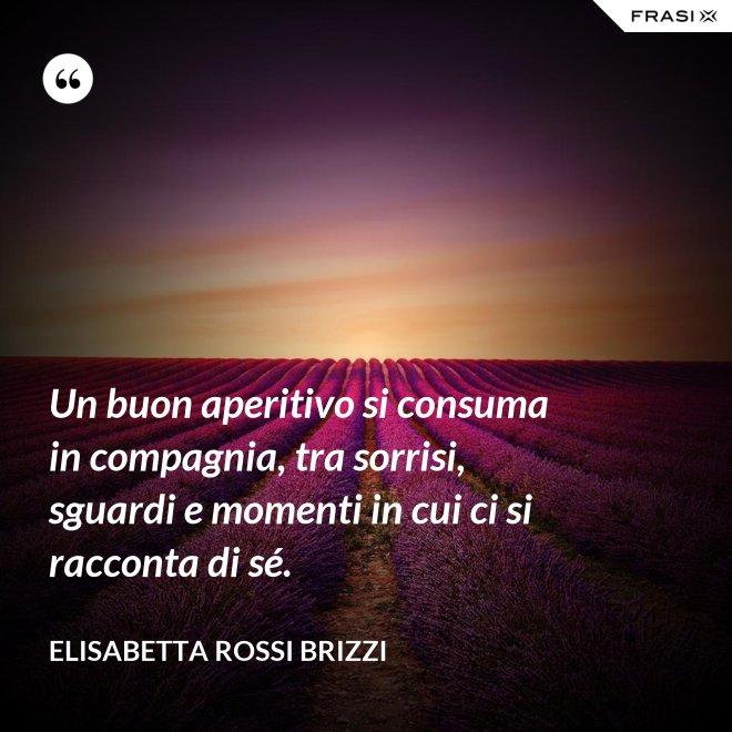 Un buon aperitivo si consuma in compagnia, tra sorrisi, sguardi e momenti in cui ci si racconta di sé. - Elisabetta Rossi Brizzi
