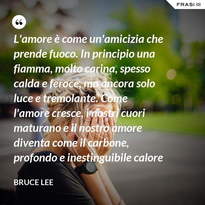 L'amore è come un'amicizia che prende fuoco. In principio una fiamma, molto carina, spesso calda e feroce, ma ancora solo luce e tremolante. Come l'amore cresce, i nostri cuori maturano e il nostro amore diventa come il carbone, profondo e inestinguibile calore - Bruce Lee