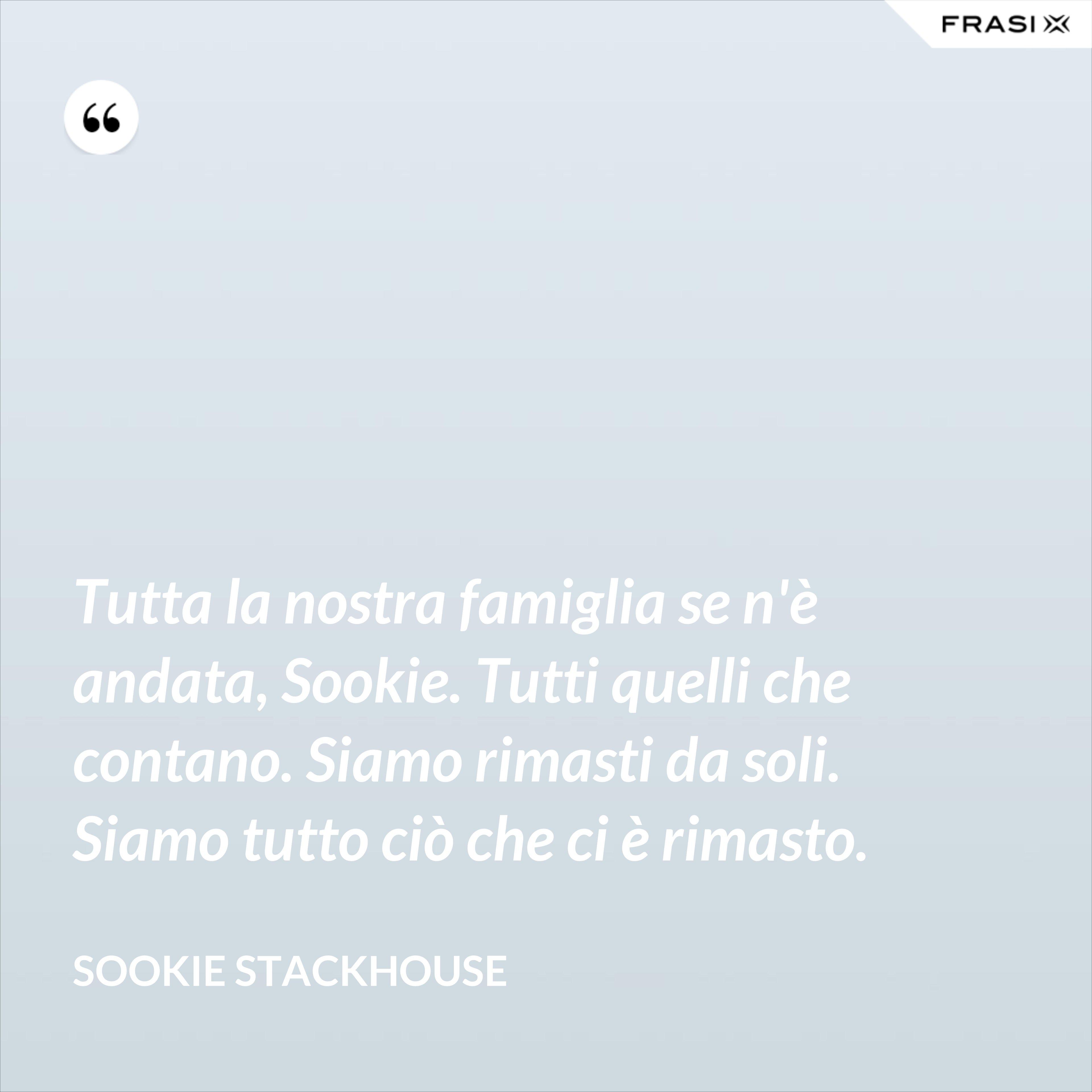 Tutta la nostra famiglia se n'è andata, Sookie. Tutti quelli che contano. Siamo rimasti da soli. Siamo tutto ciò che ci è rimasto. - Sookie Stackhouse