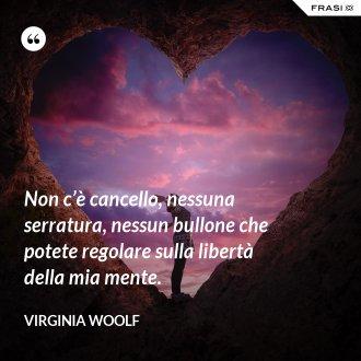 Non c'è cancello, nessuna serratura, nessun bullone che potete regolare sulla libertà della mia mente. - Virginia Woolf