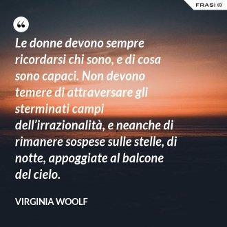 Le donne devono sempre ricordarsi chi sono, e di cosa sono capaci. Non devono temere di attraversare gli sterminati campi dell'irrazionalità, e neanche di rimanere sospese sulle stelle, di notte, appoggiate al balcone del cielo. - Virginia Woolf