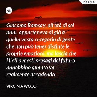 Giacomo Ramsay, all'età di sei anni, apparteneva di già a quella vasta categoria di gente che non può tener distinte le proprie emozioni, ma lascia che i lieti o mesti presagi del futuro annebbino quanto va realmente accadendo. - Virginia Woolf