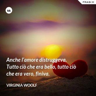 Anche l'amore distruggeva. Tutto ciò che era bello, tutto ciò che era vero, finiva. - Virginia Woolf