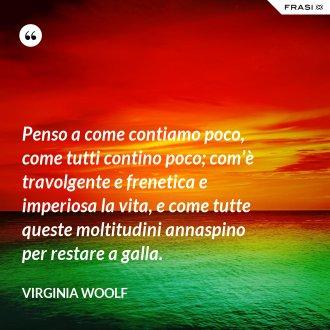 Penso a come contiamo poco, come tutti contino poco; com'è travolgente e frenetica e imperiosa la vita, e come tutte queste moltitudini annaspino per restare a galla. - Virginia Woolf