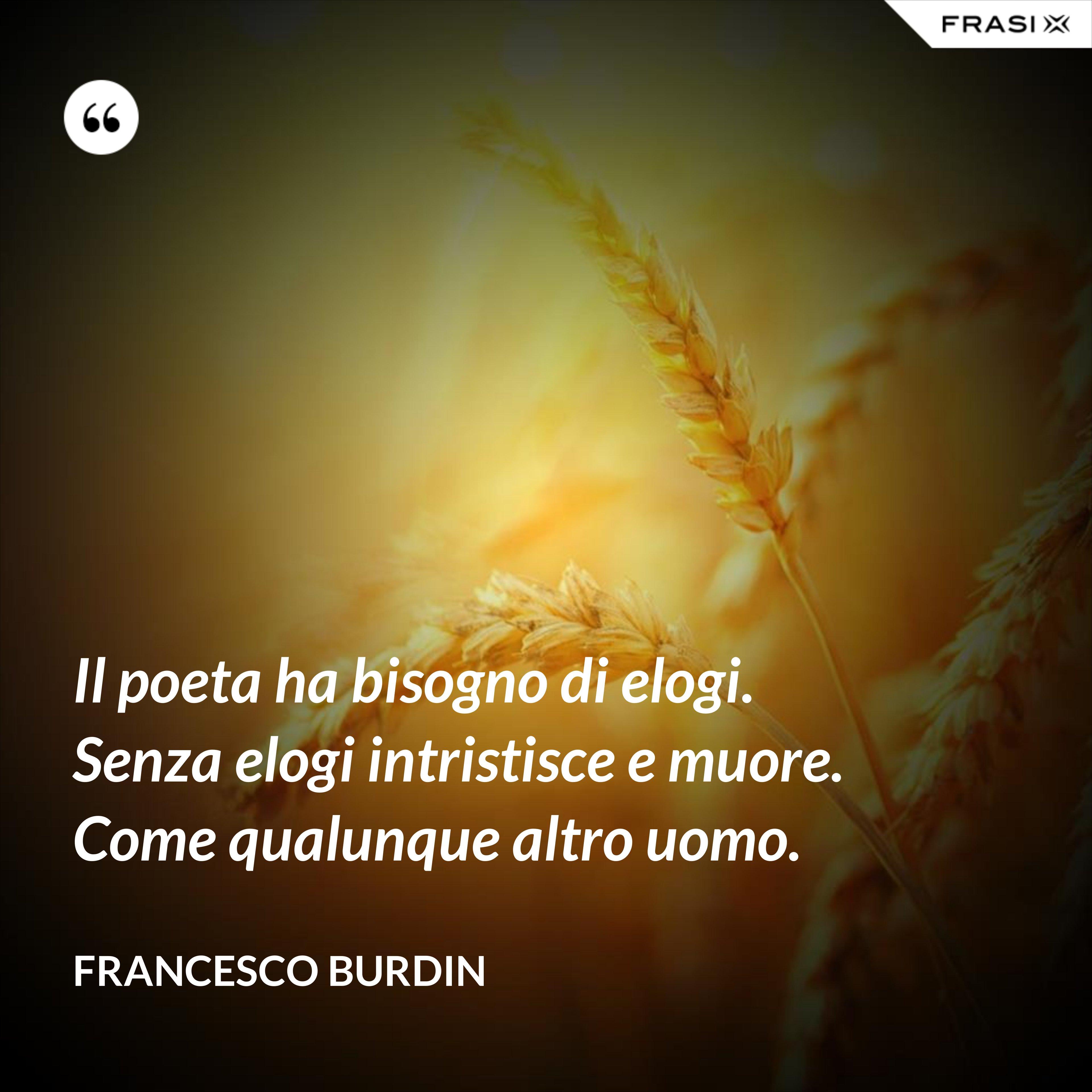 Il poeta ha bisogno di elogi. Senza elogi intristisce e muore. Come qualunque altro uomo. - Francesco Burdin