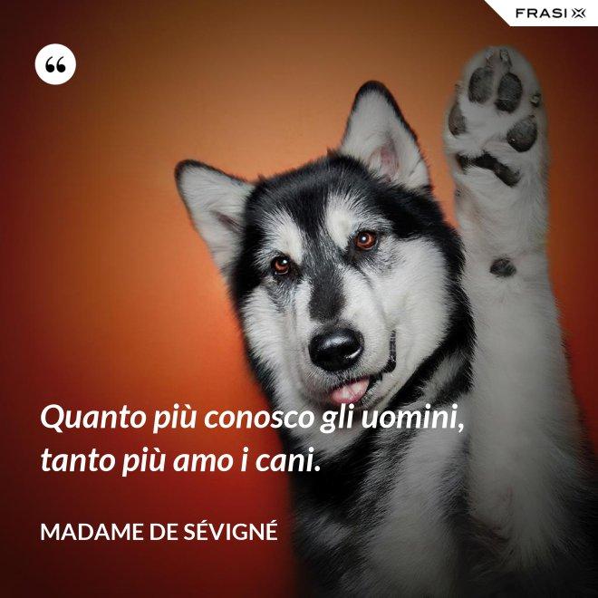 Quanto più conosco gli uomini, tanto più amo i cani. - Madame de Sévigné