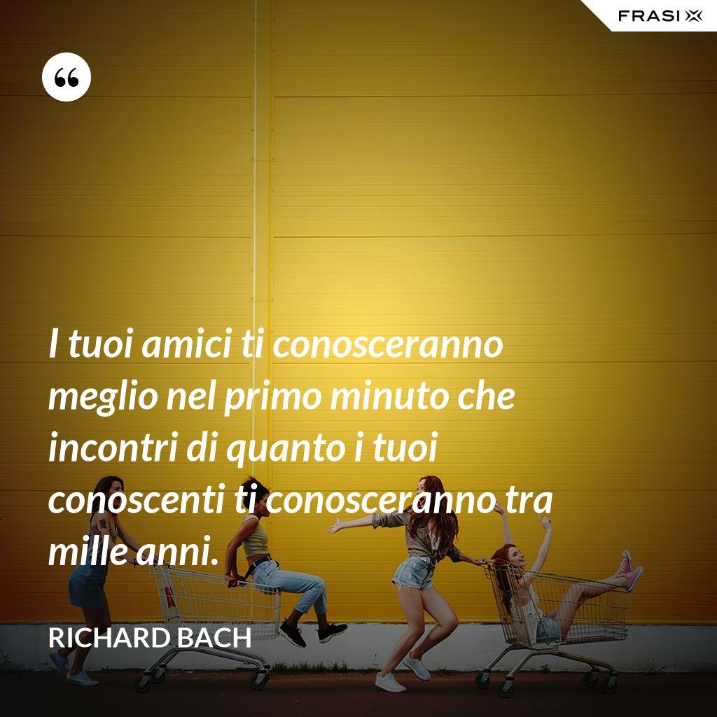I tuoi amici ti conosceranno meglio nel primo minuto che incontri di quanto i tuoi conoscenti ti conosceranno tra mille anni. - Richard Bach