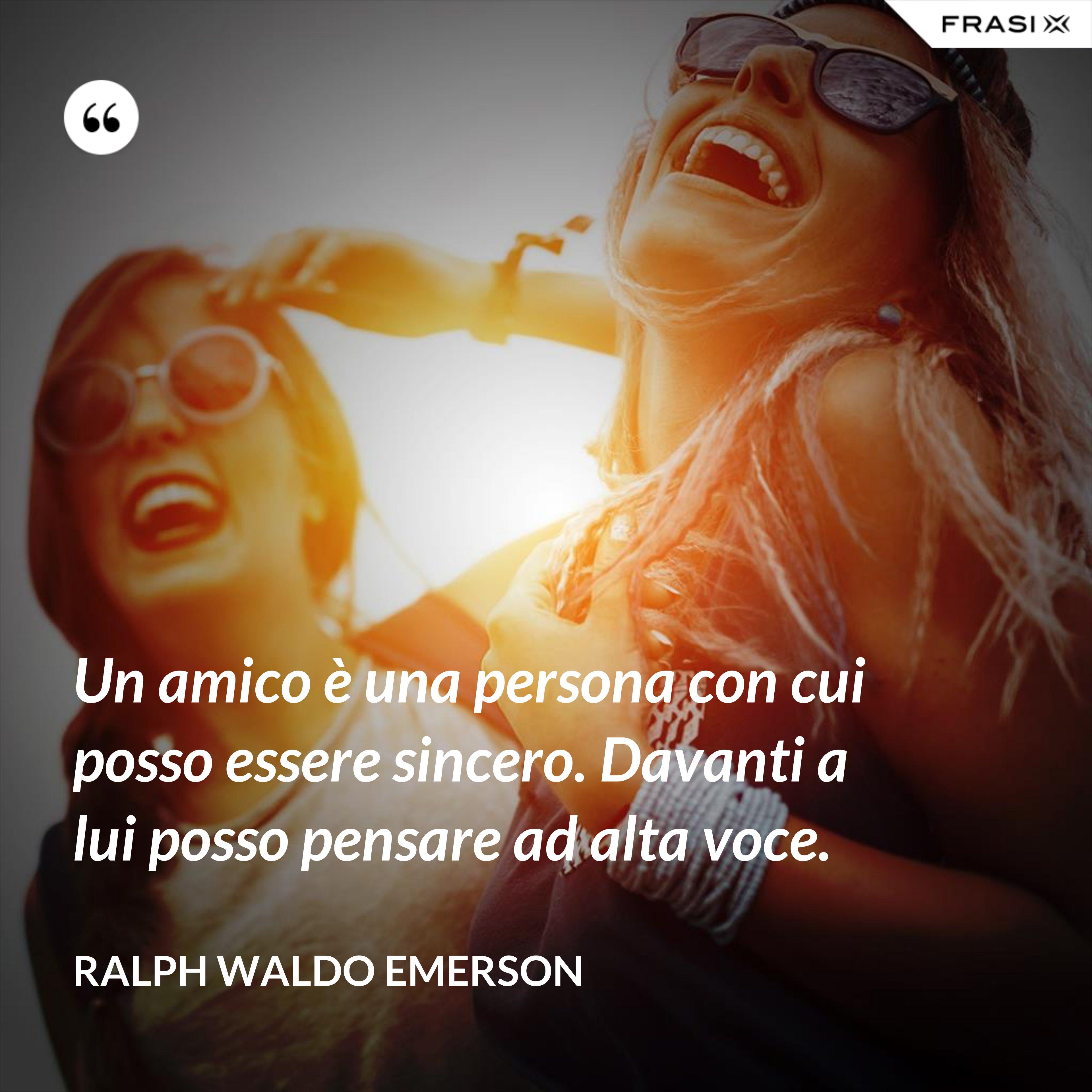 Un amico è una persona con cui posso essere sincero. Davanti a lui posso pensare ad alta voce. - Ralph Waldo Emerson