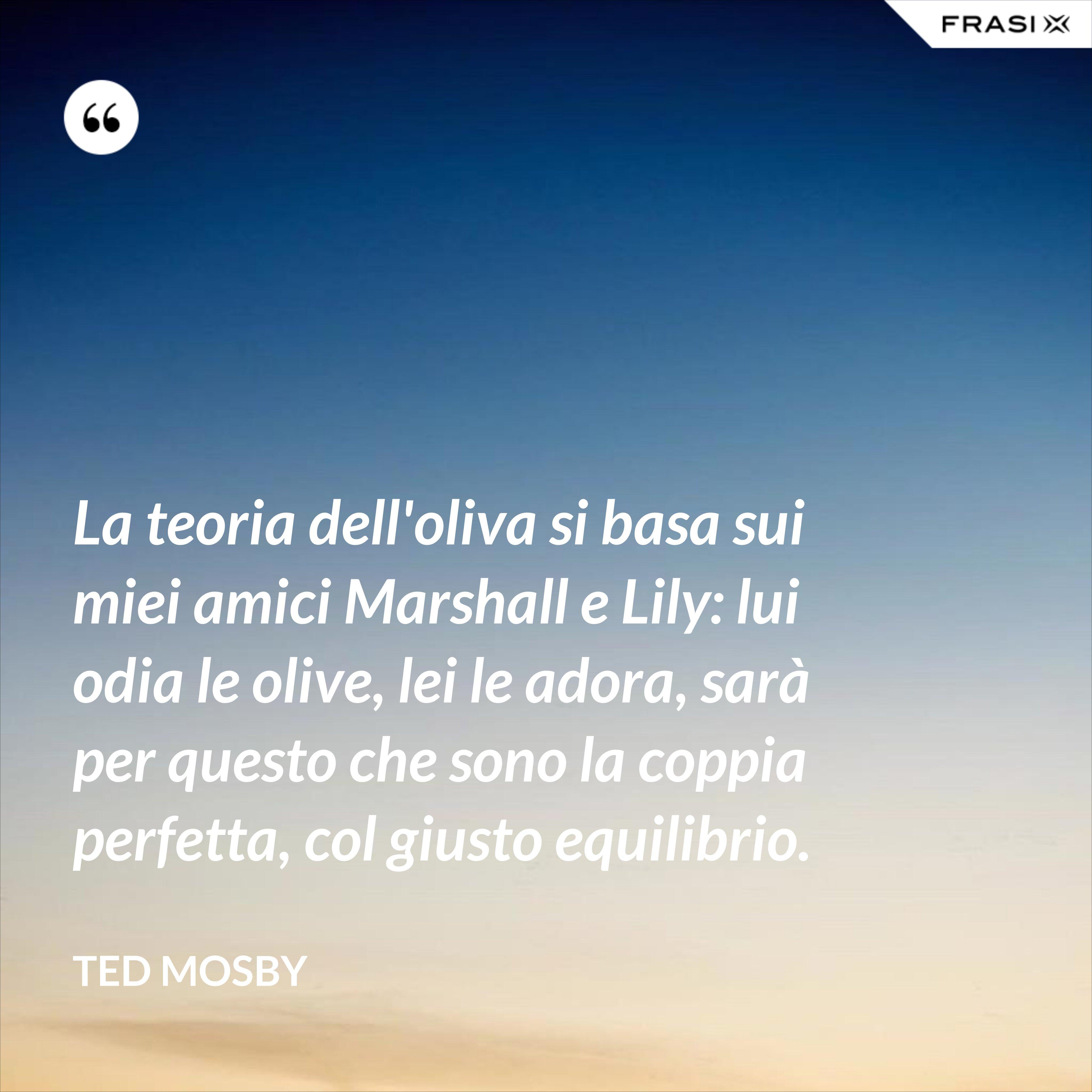 La teoria dell'oliva si basa sui miei amici Marshall e Lily: lui odia le olive, lei le adora, sarà per questo che sono la coppia perfetta, col giusto equilibrio. - Ted Mosby