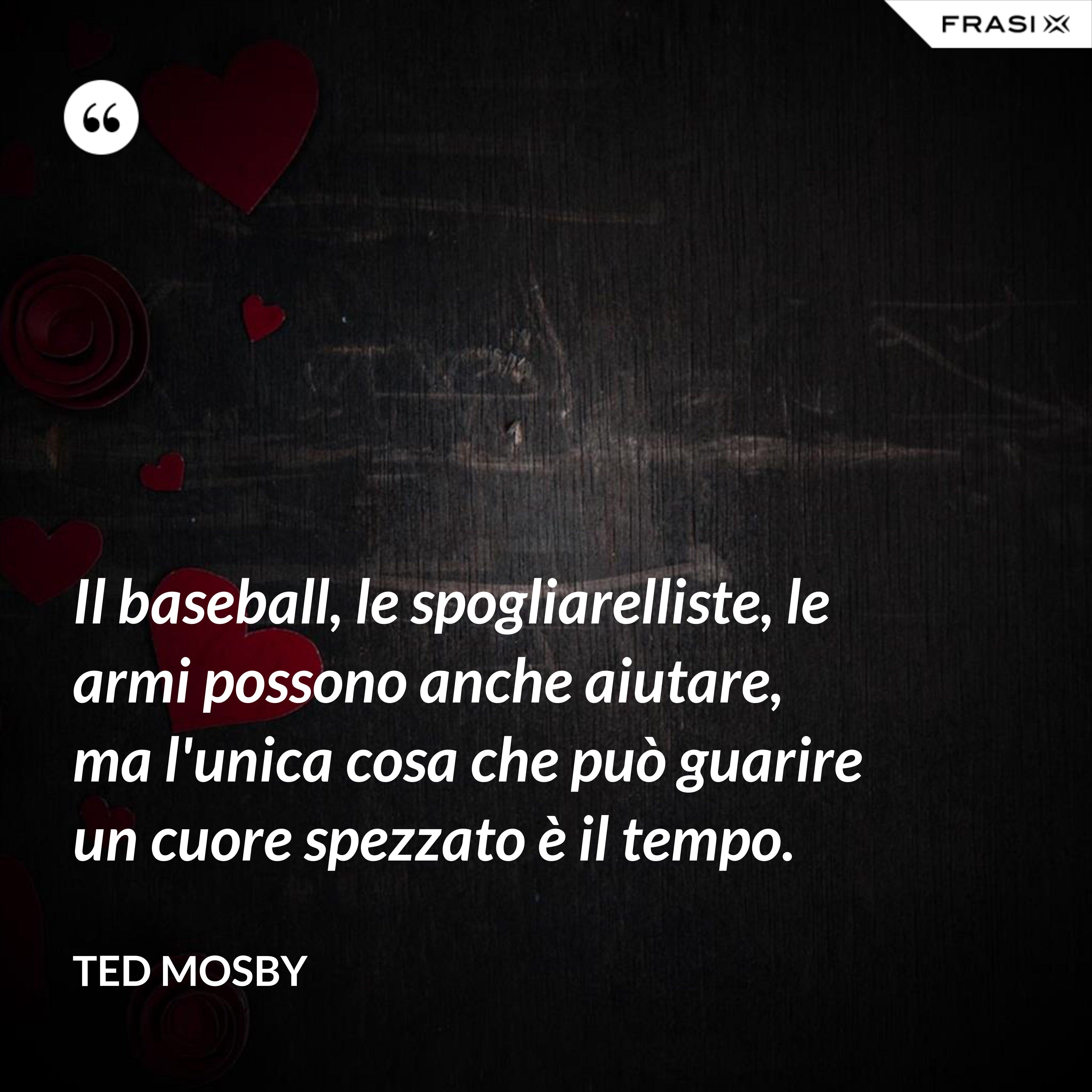 Il baseball, le spogliarelliste, le armi possono anche aiutare, ma l'unica cosa che può guarire un cuore spezzato è il tempo. - Ted Mosby