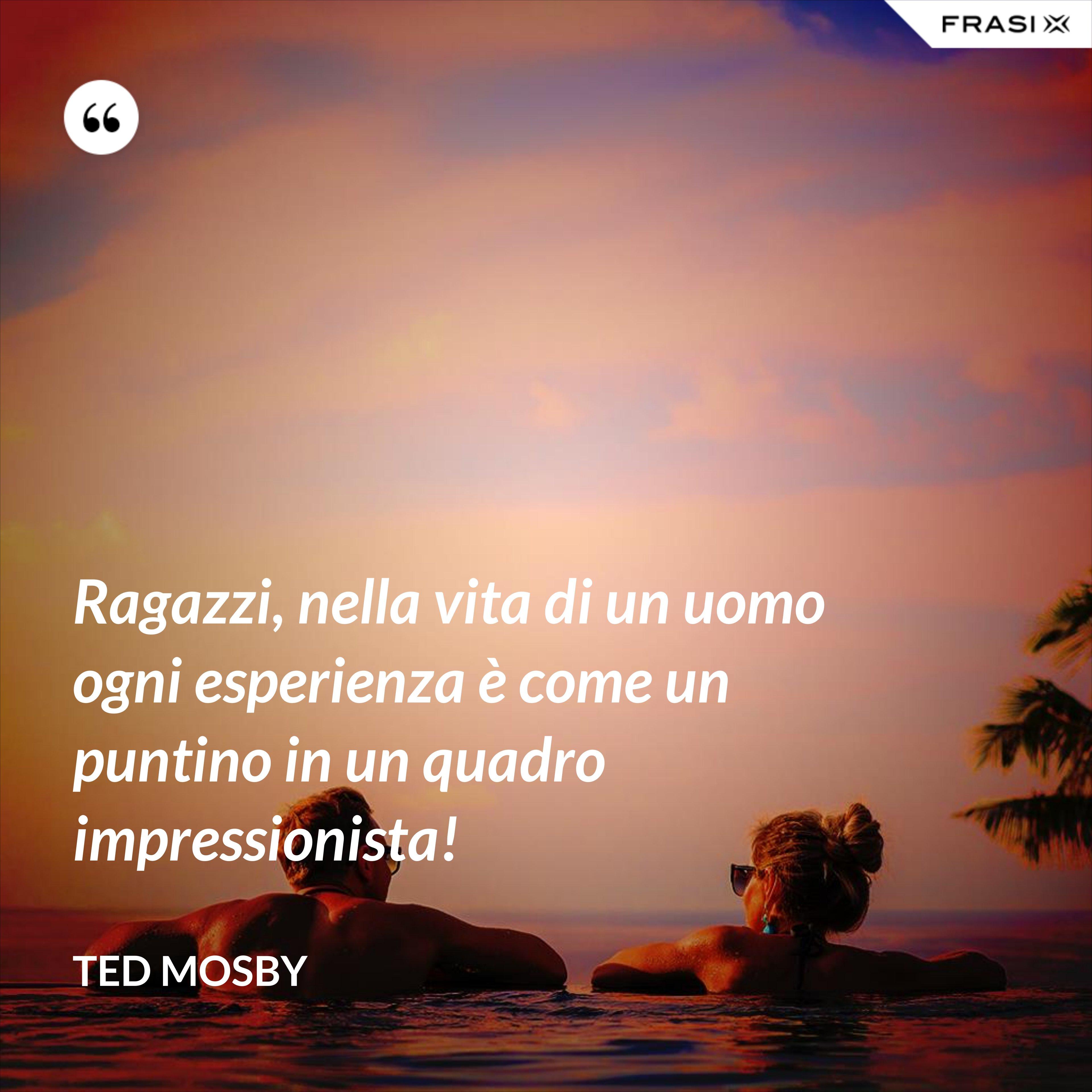 Ragazzi, nella vita di un uomo ogni esperienza è come un puntino in un quadro impressionista! - Ted Mosby