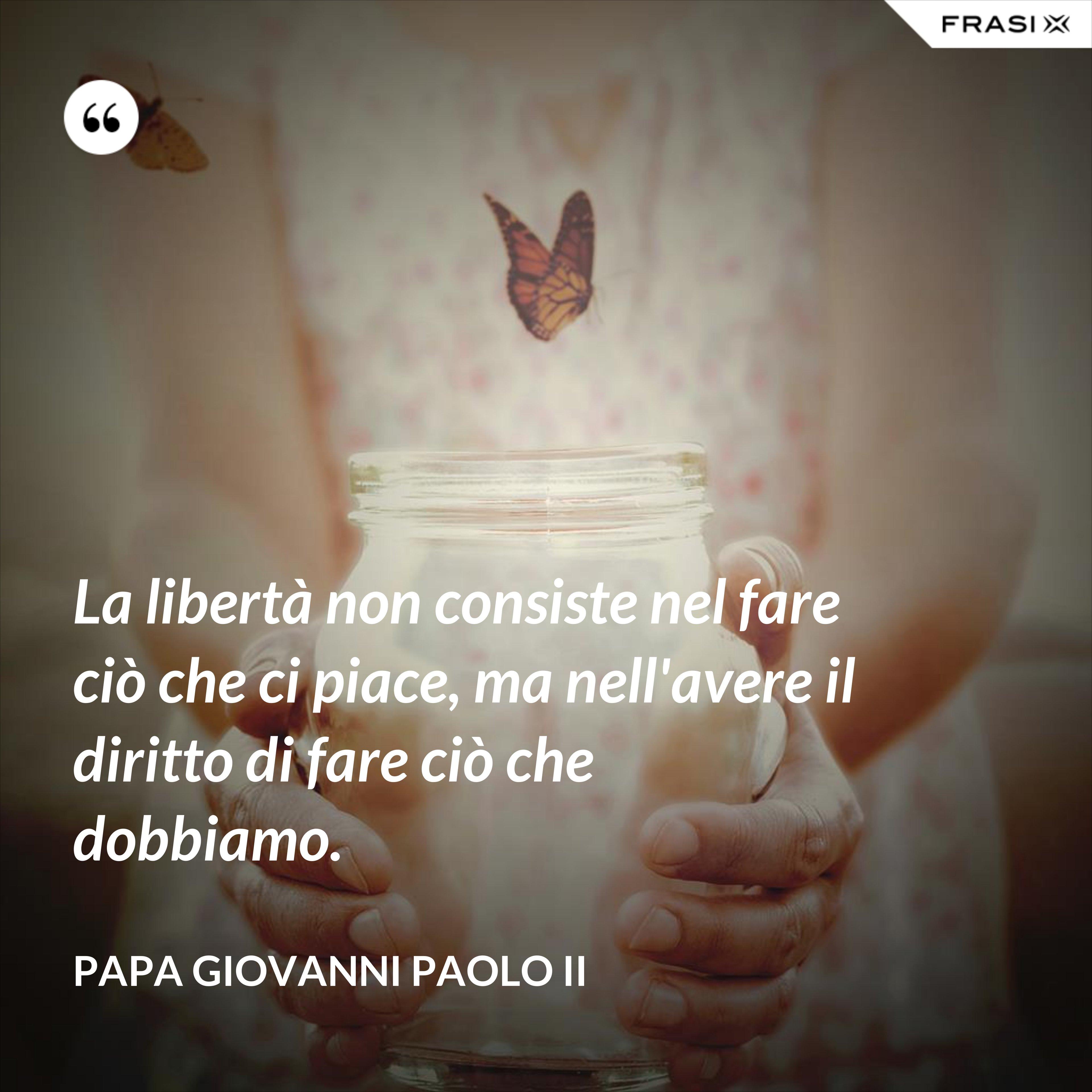 La libertà non consiste nel fare ciò che ci piace, ma nell'avere il diritto di fare ciò che dobbiamo. - Papa Giovanni Paolo II